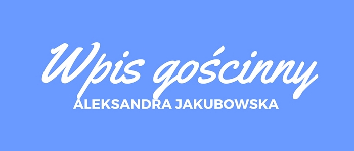 Wpis gościnny Aleksandra Jakubowska